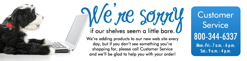 Please call Customer Service if you can't find something you're shopping for. 800-344-6337